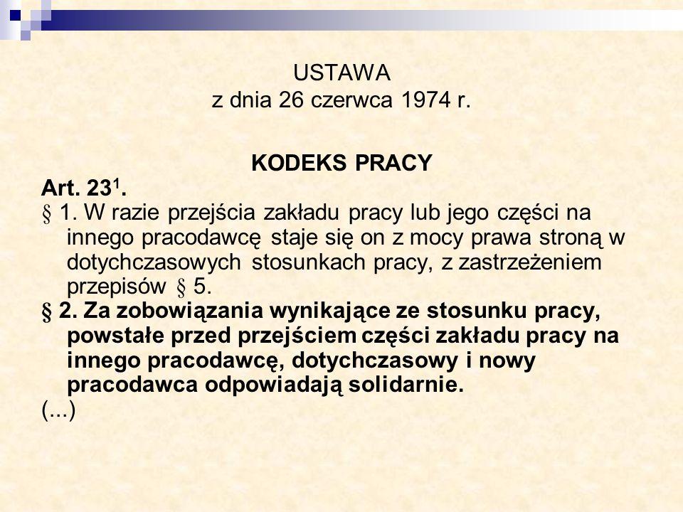 USTAWA z dnia 26 czerwca 1974 r. KODEKS PRACY Art. 23 1. § 1. W razie przejścia zakładu pracy lub jego części na innego pracodawcę staje się on z mocy