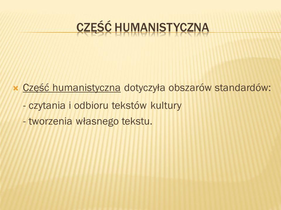 Część humanistyczna dotyczyła obszarów standardów: - czytania i odbioru tekstów kultury - tworzenia własnego tekstu.