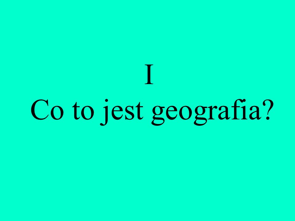 I Co to jest geografia?