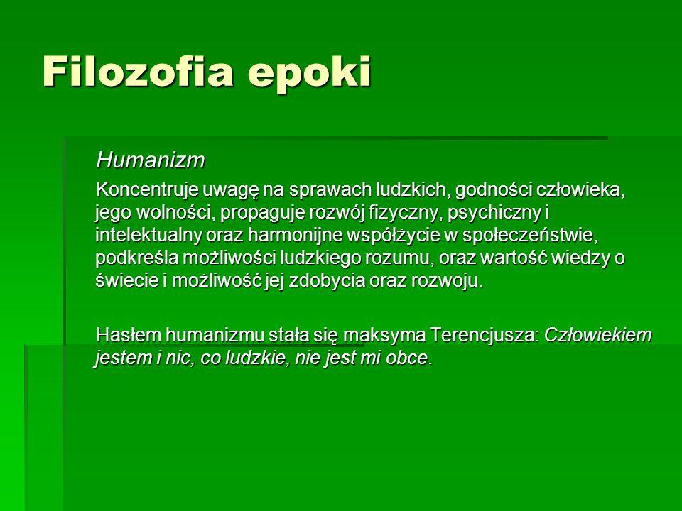 Filozofia epoki Humanizm Humanizm Koncentruje uwagę na sprawach ludzkich, godności człowieka, jego wolności, propaguje rozwój fizyczny, psychiczny i i
