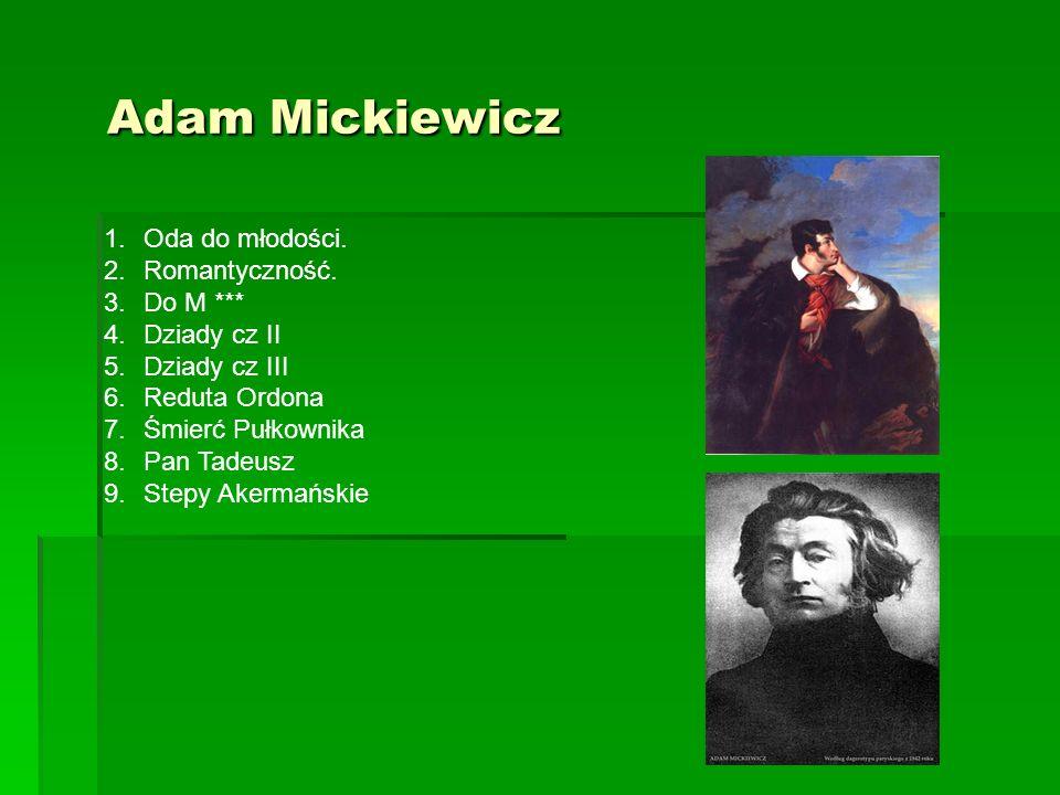 Adam Mickiewicz Adam Mickiewicz 1.Oda do młodości. 2.Romantyczność. 3.Do M *** 4.Dziady cz II 5.Dziady cz III 6.Reduta Ordona 7.Śmierć Pułkownika 8.Pa