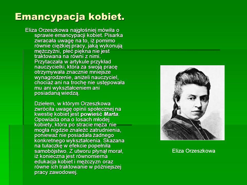 Emancypacja kobiet. Eliza Orzeszkowa najgłośniej mówiła o sprawie emancypacji kobiet. Pisarka zwracała uwagę na to, iż pomimo równie ciężkiej pracy, j