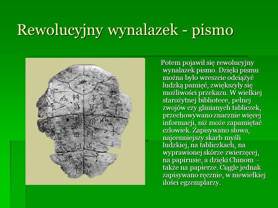 Rewolucyjny wynalazek - pismo Potem pojawił się rewolucyjny wynalazek pismo. Dzięki pismu można było wreszcie odciążyć ludzką pamięć, zwiększyły się m