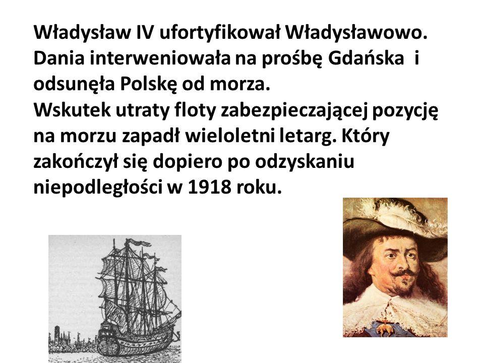 Władysław IV ufortyfikował Władysławowo. Dania interweniowała na prośbę Gdańska i odsunęła Polskę od morza. Wskutek utraty floty zabezpieczającej pozy