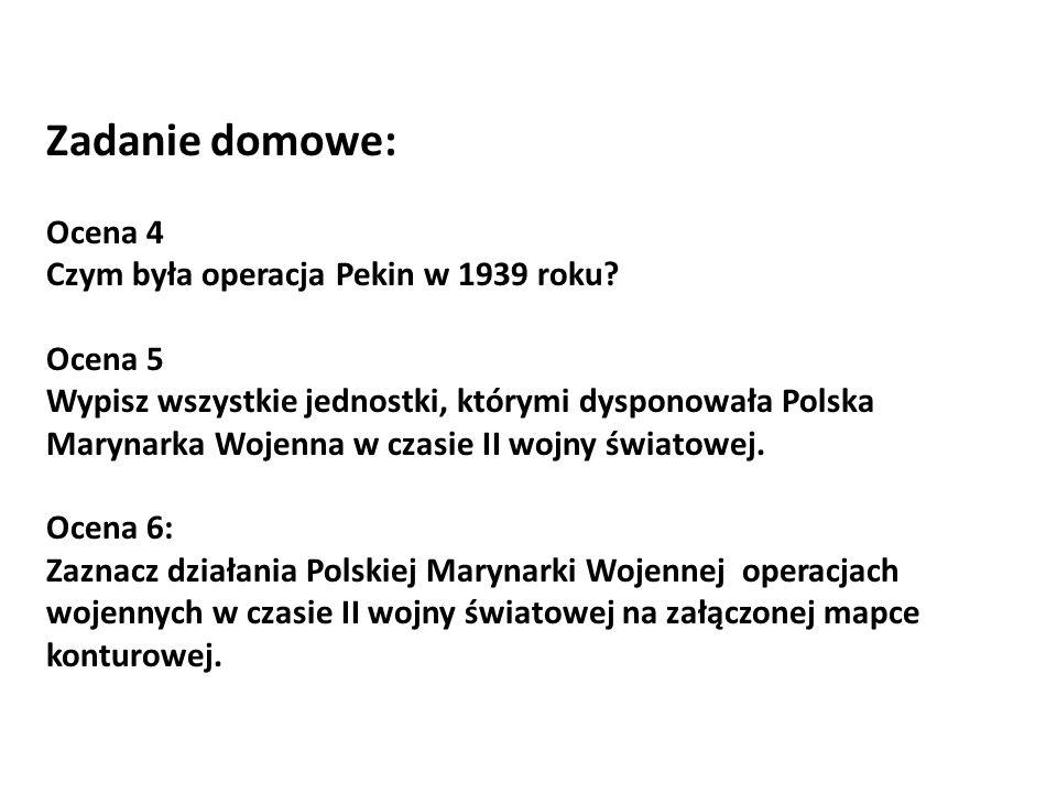 Zadanie domowe: Ocena 4 Czym była operacja Pekin w 1939 roku? Ocena 5 Wypisz wszystkie jednostki, którymi dysponowała Polska Marynarka Wojenna w czasi