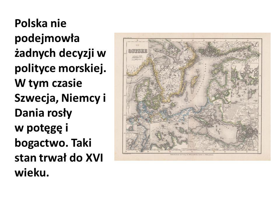 Polska nie podejmowła żadnych decyzji w polityce morskiej. W tym czasie Szwecja, Niemcy i Dania rosły w potęgę i bogactwo. Taki stan trwał do XVI wiek