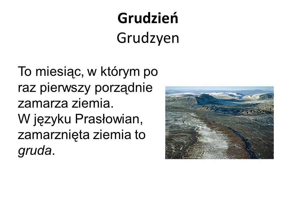 Grudzień Grudzyen To miesiąc, w którym po raz pierwszy porządnie zamarza ziemia. W języku Prasłowian, zamarznięta ziemia to gruda.