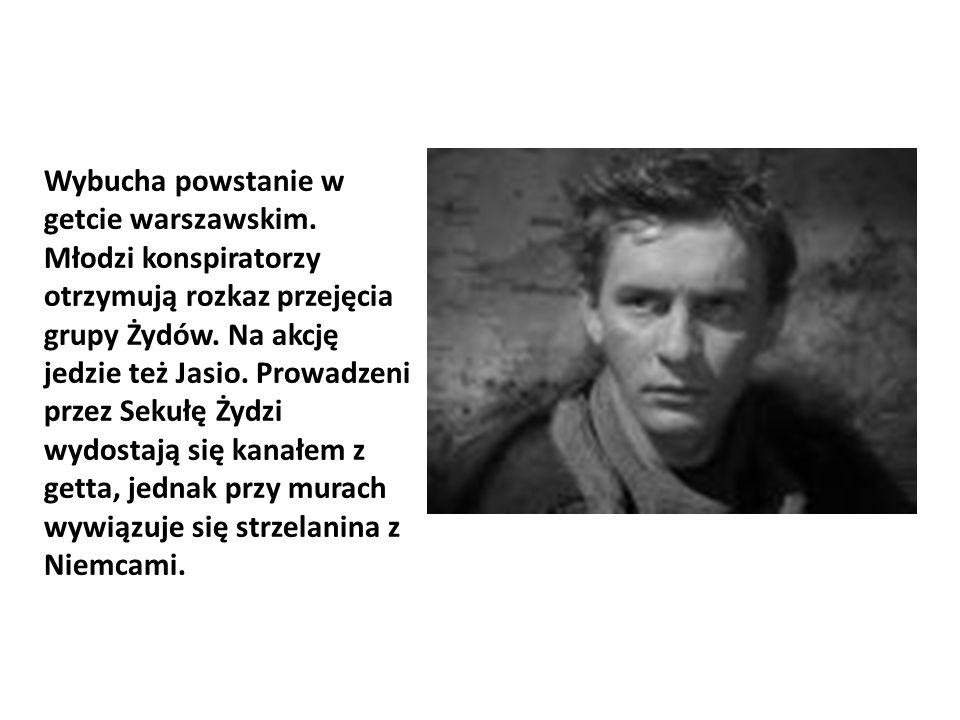 Wybucha powstanie w getcie warszawskim. Młodzi konspiratorzy otrzymują rozkaz przejęcia grupy Żydów. Na akcję jedzie też Jasio. Prowadzeni przez Sekuł