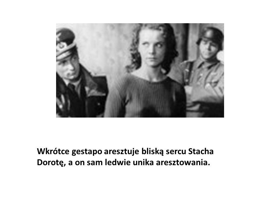 Wkrótce gestapo aresztuje bliską sercu Stacha Dorotę, a on sam ledwie unika aresztowania.