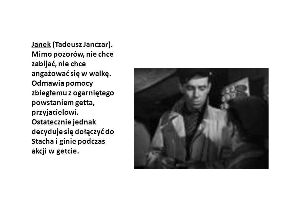 Janek (Tadeusz Janczar). Mimo pozorów, nie chce zabijać, nie chce angażować się w walkę. Odmawia pomocy zbiegłemu z ogarniętego powstaniem getta, przy
