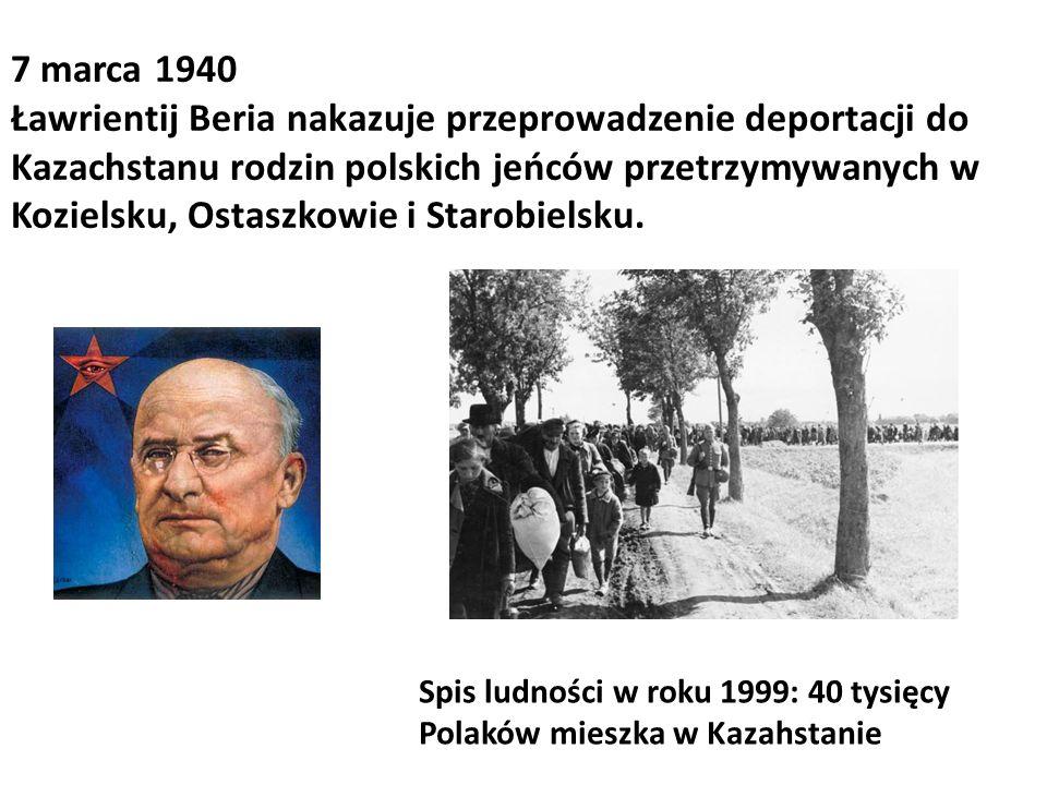 7 marca 1940 Ławrientij Beria nakazuje przeprowadzenie deportacji do Kazachstanu rodzin polskich jeńców przetrzymywanych w Kozielsku, Ostaszkowie i St