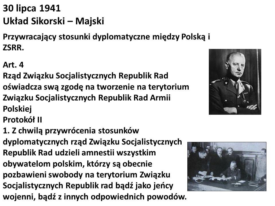 30 lipca 1941 Układ Sikorski – Majski Przywracający stosunki dyplomatyczne między Polską i ZSRR. Art. 4 Rząd Związku Socjalistycznych Republik Rad ośw