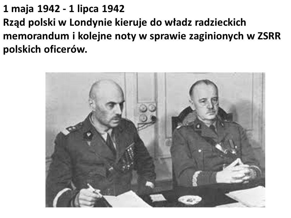 1 maja 1942 - 1 lipca 1942 Rząd polski w Londynie kieruje do władz radzieckich memorandum i kolejne noty w sprawie zaginionych w ZSRR polskich oficeró