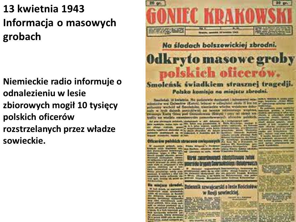 13 kwietnia 1943 Informacja o masowych grobach Niemieckie radio informuje o odnalezieniu w lesie zbiorowych mogił 10 tysięcy polskich oficerów rozstrz