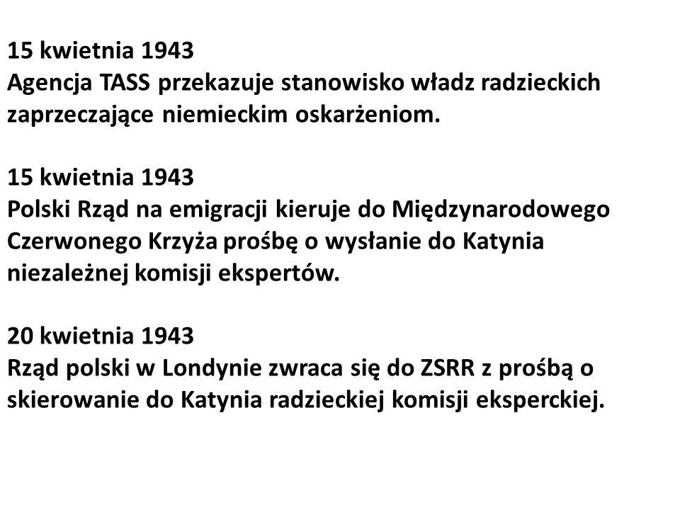 15 kwietnia 1943 Agencja TASS przekazuje stanowisko władz radzieckich zaprzeczające niemieckim oskarżeniom. 15 kwietnia 1943 Polski Rząd na emigracji