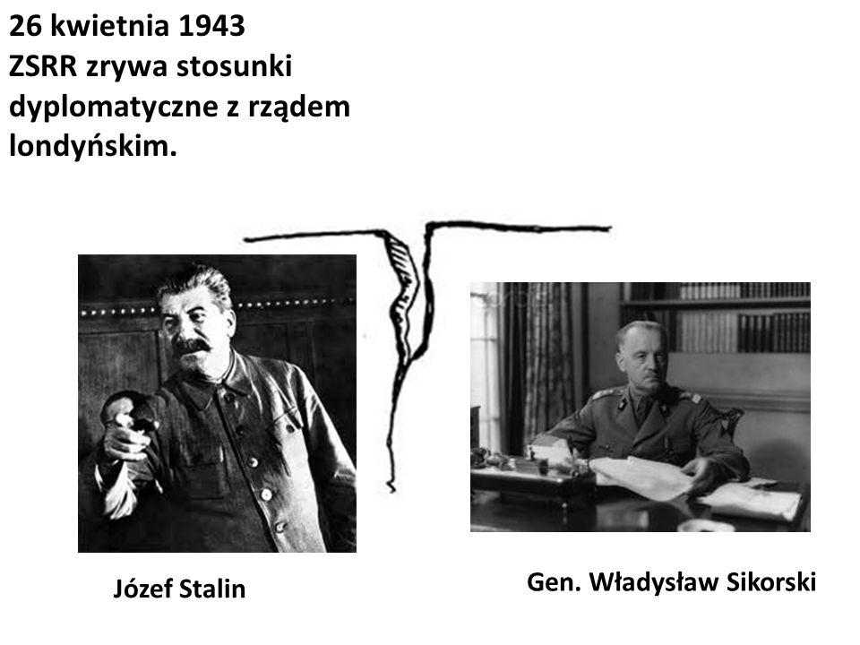 26 kwietnia 1943 ZSRR zrywa stosunki dyplomatyczne z rządem londyńskim. Józef Stalin Gen. Władysław Sikorski