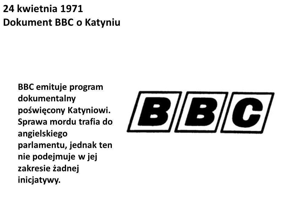 24 kwietnia 1971 Dokument BBC o Katyniu BBC emituje program dokumentalny poświęcony Katyniowi. Sprawa mordu trafia do angielskiego parlamentu, jednak