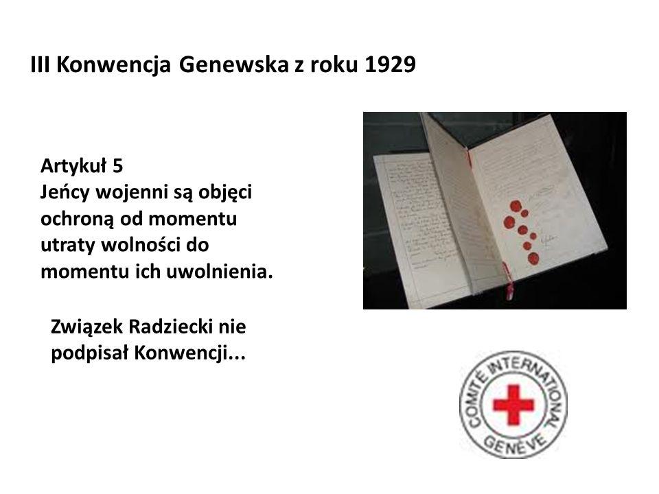 III Konwencja Genewska z roku 1929 Artykuł 5 Jeńcy wojenni są objęci ochroną od momentu utraty wolności do momentu ich uwolnienia. Związek Radziecki n