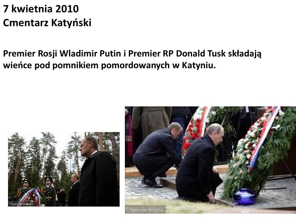 7 kwietnia 2010 Cmentarz Katyński Premier Rosji Wladimir Putin i Premier RP Donald Tusk składają wieńce pod pomnikiem pomordowanych w Katyniu.