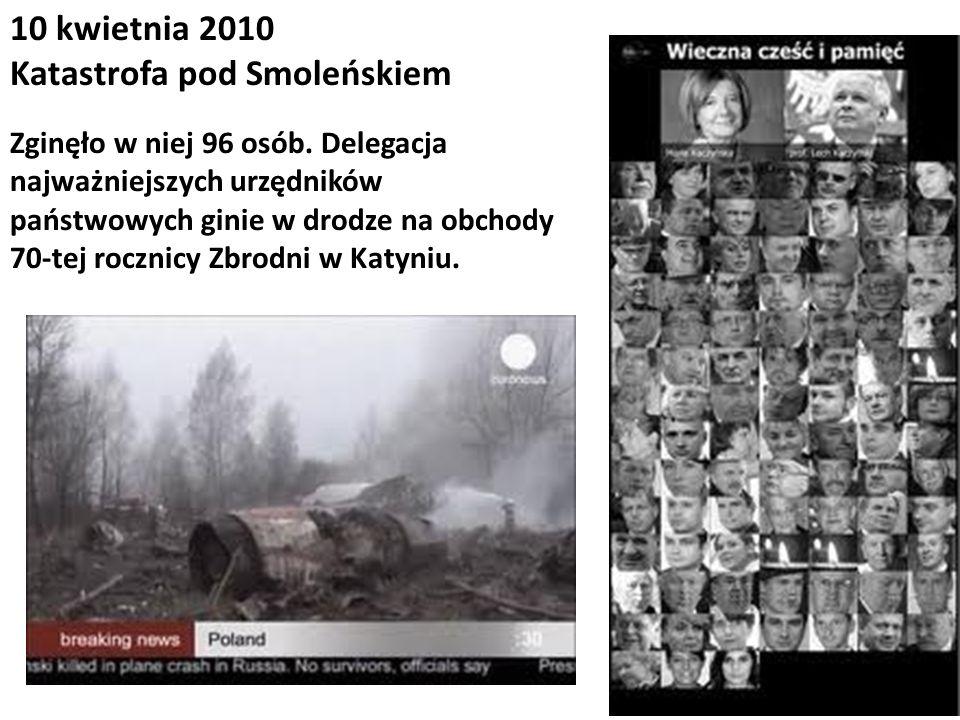 10 kwietnia 2010 Katastrofa pod Smoleńskiem Zginęło w niej 96 osób. Delegacja najważniejszych urzędników państwowych ginie w drodze na obchody 70-tej