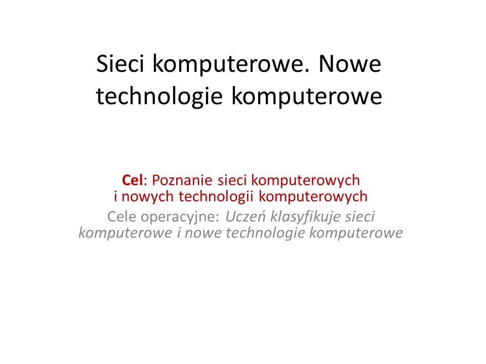 Sieci komputerowe. Nowe technologie komputerowe Cel: Poznanie sieci komputerowych i nowych technologii komputerowych Cele operacyjne: Uczeń klasyfikuj