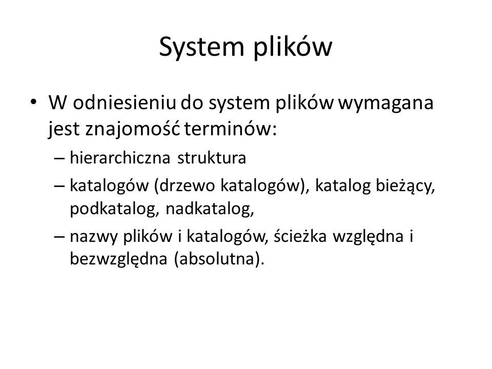 System plików W odniesieniu do system plików wymagana jest znajomość terminów: – hierarchiczna struktura – katalogów (drzewo katalogów), katalog bieżący, podkatalog, nadkatalog, – nazwy plików i katalogów, ścieżka względna i bezwzględna (absolutna).