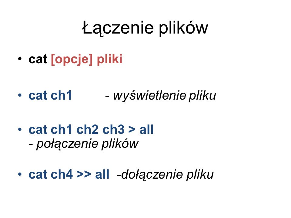 Łączenie plików cat [opcje] pliki cat ch1 - wyświetlenie pliku cat ch1 ch2 ch3 > all - połączenie plików cat ch4 >> all -dołączenie pliku