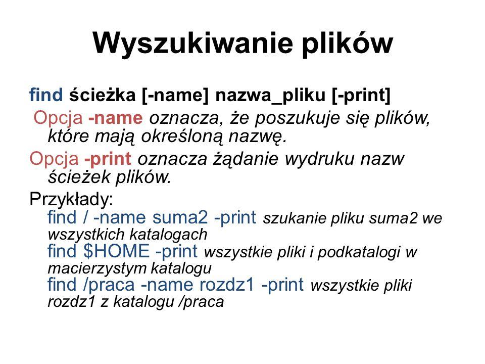 Wyszukiwanie plików find ścieżka [-name] nazwa_pliku [-print] Opcja -name oznacza, że poszukuje się plików, które mają określoną nazwę.