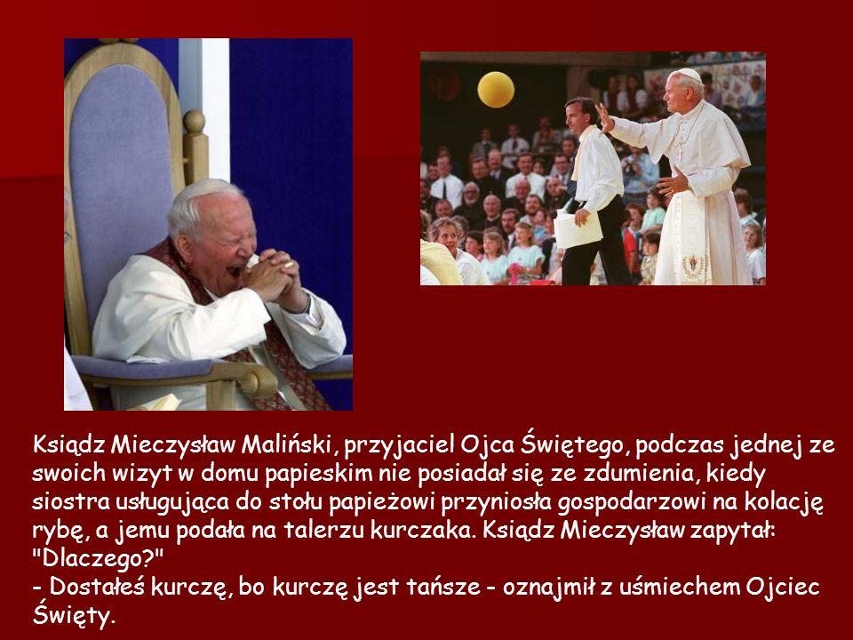Ksiądz Mieczysław Maliński, przyjaciel Ojca Świętego, podczas jednej ze swoich wizyt w domu papieskim nie posiadał się ze zdumienia, kiedy siostra usługująca do stołu papieżowi przyniosła gospodarzowi na kolację rybę, a jemu podała na talerzu kurczaka.
