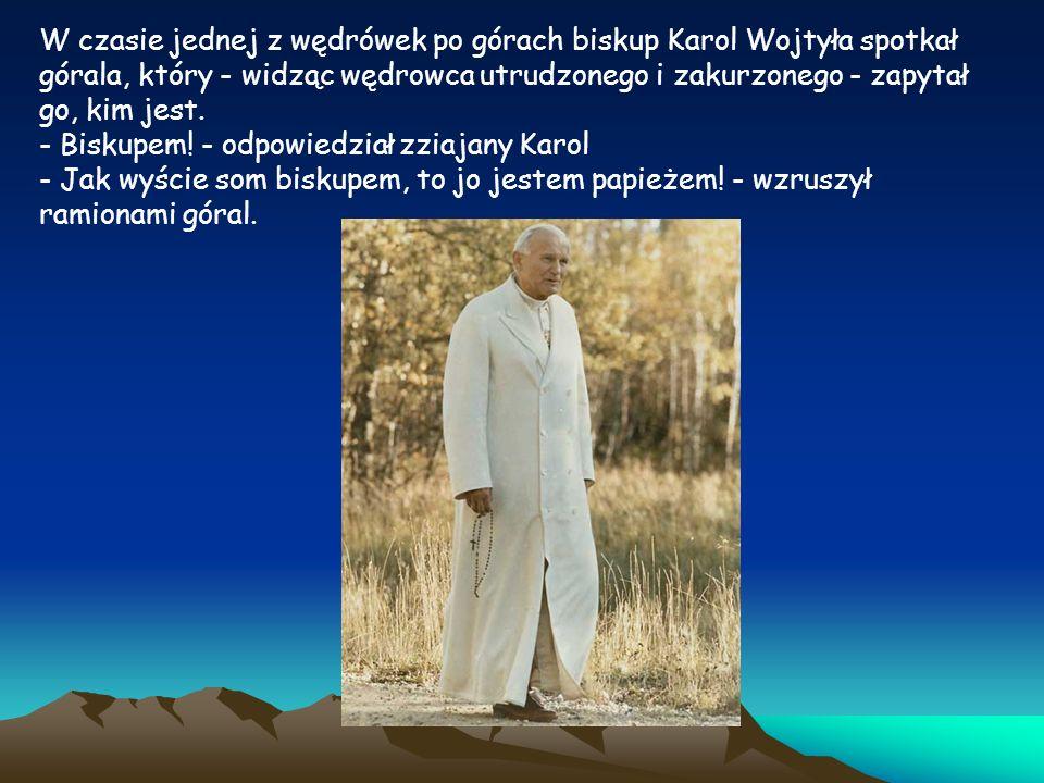 W czasie jednej z wędrówek po górach biskup Karol Wojtyła spotkał górala, który - widząc wędrowca utrudzonego i zakurzonego - zapytał go, kim jest.