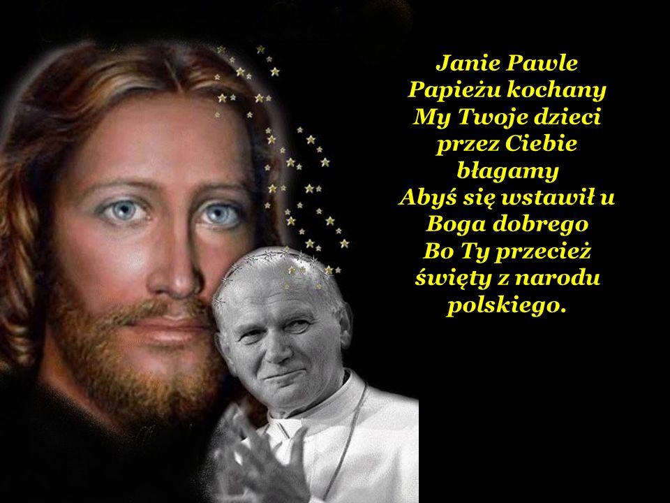 Janie Pawle Papieżu kochany My Twoje dzieci przez Ciebie błagamy Abyś się wstawił u Boga dobrego Bo Ty przecież święty z narodu polskiego.