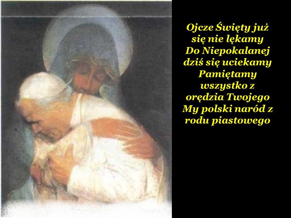 Ojcze Święty już się nie lękamy Do Niepokalanej dziś się uciekamy Pamiętamy wszystko z orędzia Twojego My polski naród z rodu piastowego