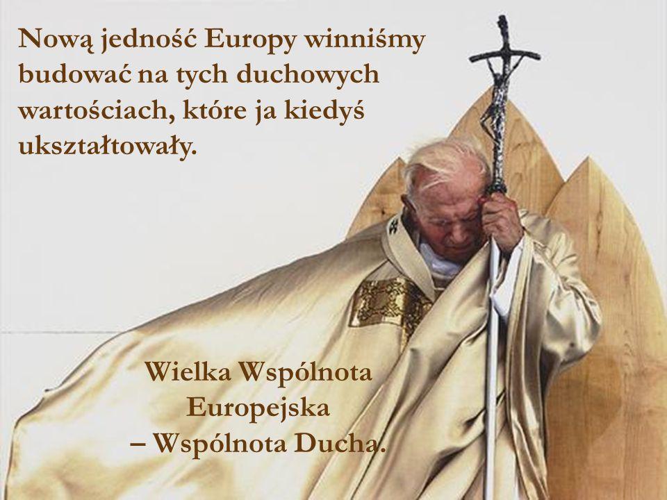 Nową jedność Europy winniśmy budować na tych duchowych wartościach, które ja kiedyś ukształtowały. Wielka Wspólnota Europejska – Wspólnota Ducha.