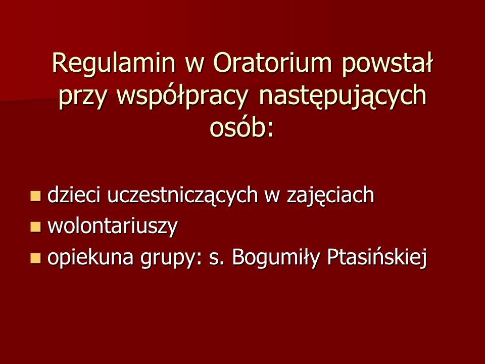 Regulamin w Oratorium powstał przy współpracy następujących osób: dzieci uczestniczących w zajęciach dzieci uczestniczących w zajęciach wolontariuszy