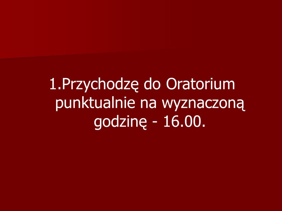 1.Przychodzę do Oratorium punktualnie na wyznaczoną godzinę - 16.00.