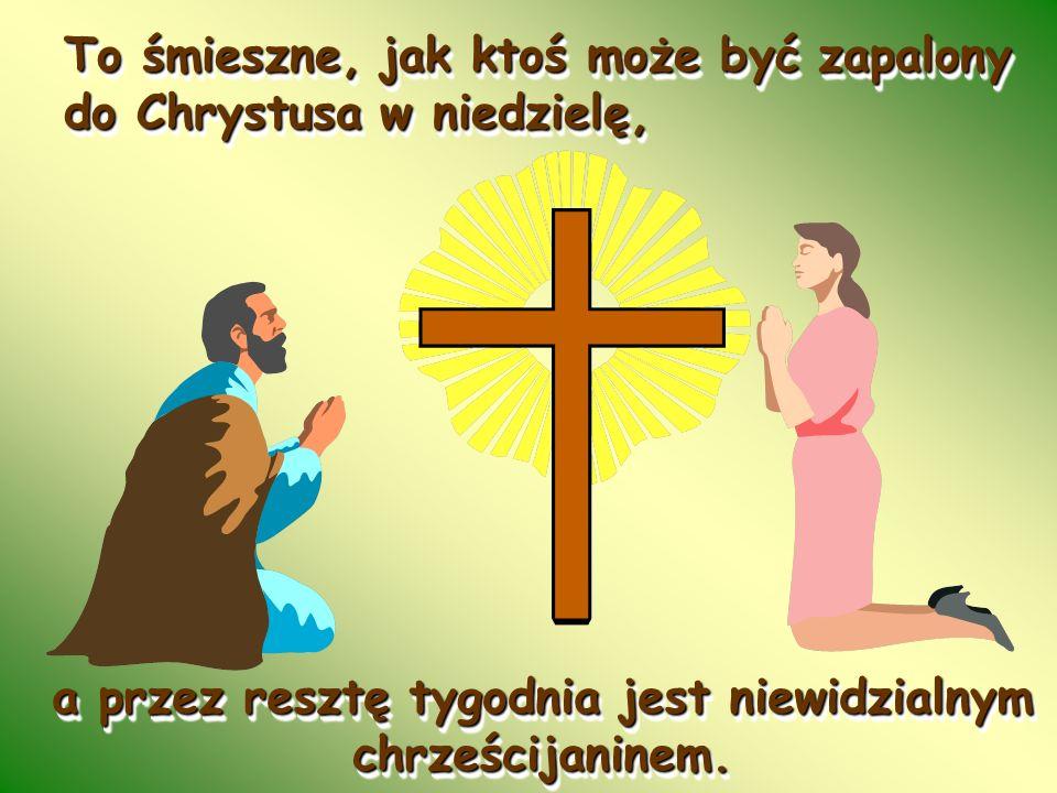To śmieszne, jak ktoś może być zapalony do Chrystusa w niedzielę, To śmieszne, jak ktoś może być zapalony do Chrystusa w niedzielę, a przez resztę tyg