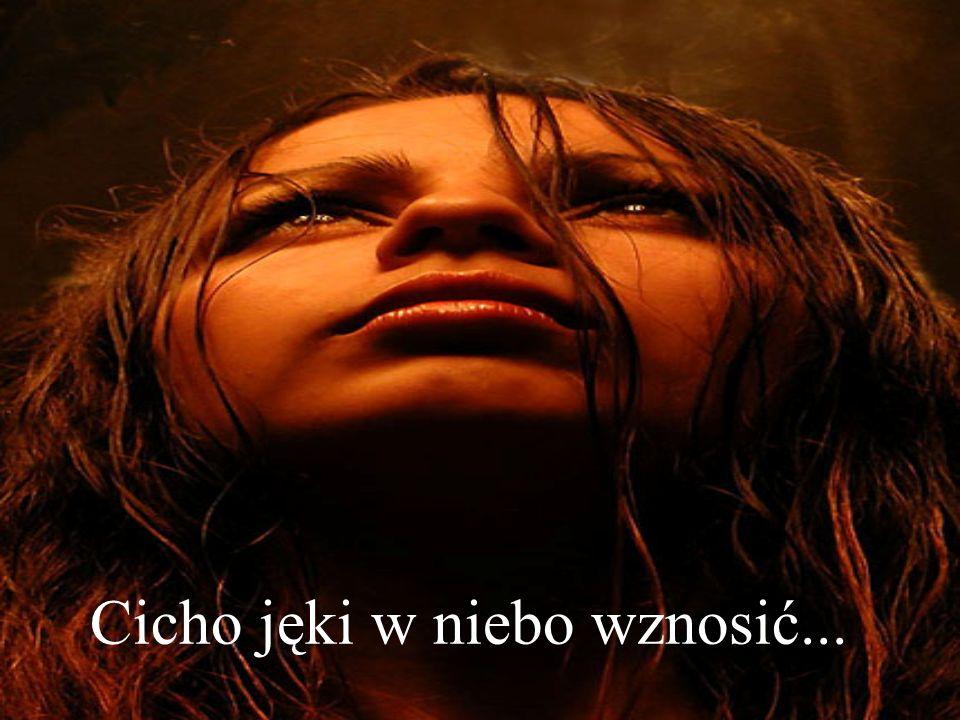 Cicho jęki w niebo wznosić...