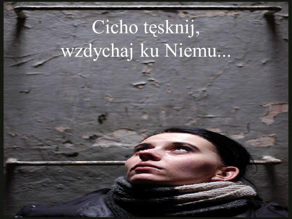 Cicho tęsknij, wzdychaj ku Niemu...