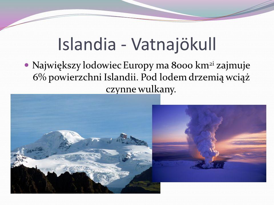 Islandia - Vatnajökull Największy lodowiec Europy ma 8000 km 2i zajmuje 6% powierzchni Islandii. Pod lodem drzemią wciąż czynne wulkany.