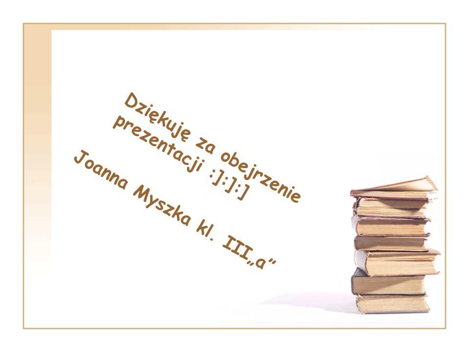 Dziękuję za obejrzenie prezentacji :]:]:] Joanna Myszka kl. IIIa