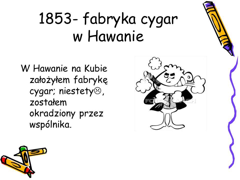 1853- fabryka cygar w Hawanie W Hawanie na Kubie założyłem fabrykę cygar; niestety, zostałem okradziony przez wspólnika.