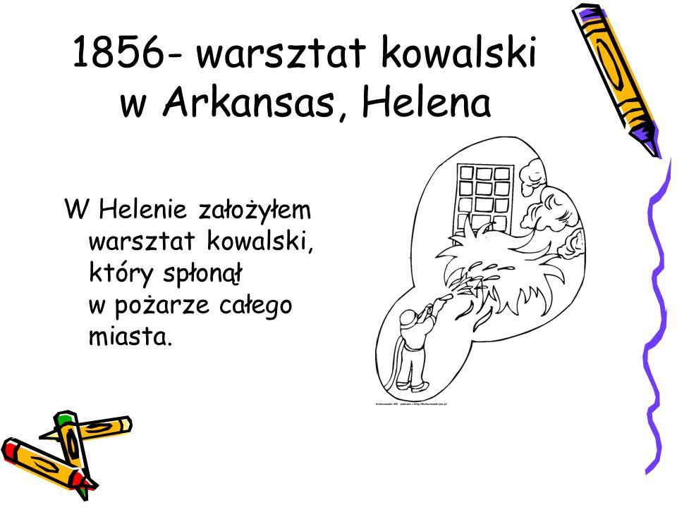 1856- warsztat kowalski w Arkansas, Helena W Helenie założyłem warsztat kowalski, który spłonął w pożarze całego miasta.