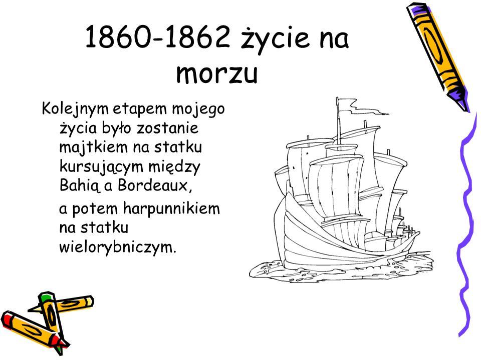 1860-1862 życie na morzu Kolejnym etapem mojego życia było zostanie majtkiem na statku kursującym między Bahią a Bordeaux, a potem harpunnikiem na sta