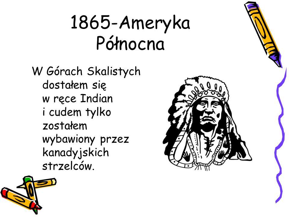 1865-Ameryka Północna W Górach Skalistych dostałem się w ręce Indian i cudem tylko zostałem wybawiony przez kanadyjskich strzelców.