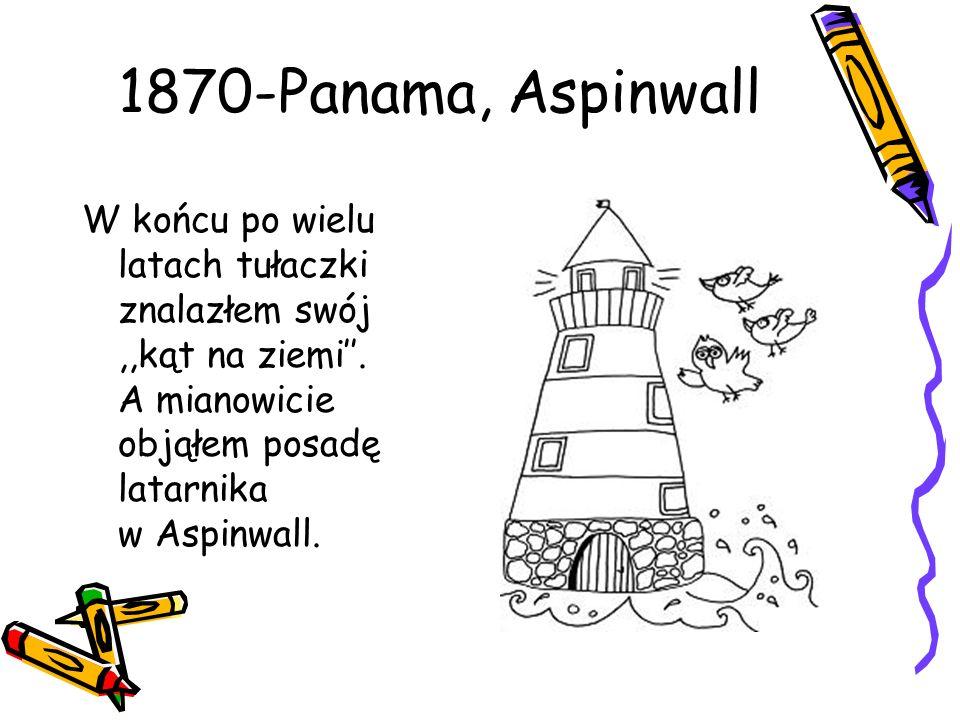 1870-Panama, Aspinwall W końcu po wielu latach tułaczki znalazłem swój,,kąt na ziemi. A mianowicie objąłem posadę latarnika w Aspinwall.