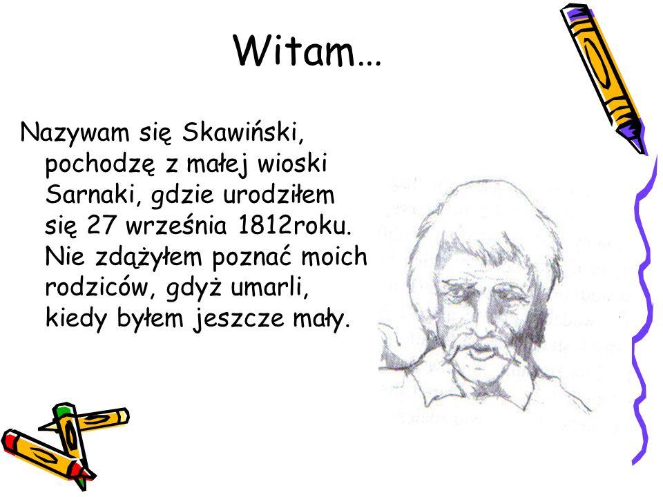 Nazywam się Skawiński, pochodzę z małej wioski Sarnaki, gdzie urodziłem się 27 września 1812roku. Nie zdążyłem poznać moich rodziców, gdyż umarli, kie