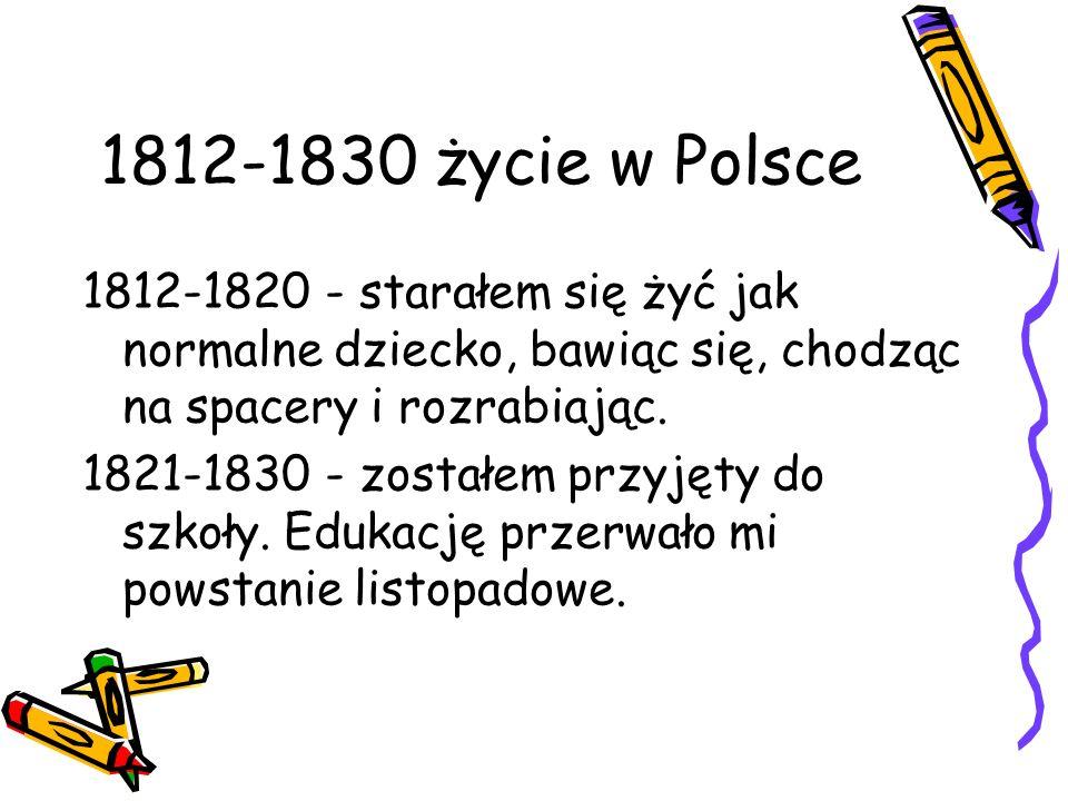 1812-1830 życie w Polsce 1812-1820 - starałem się żyć jak normalne dziecko, bawiąc się, chodząc na spacery i rozrabiając. 1821-1830 - zostałem przyjęt