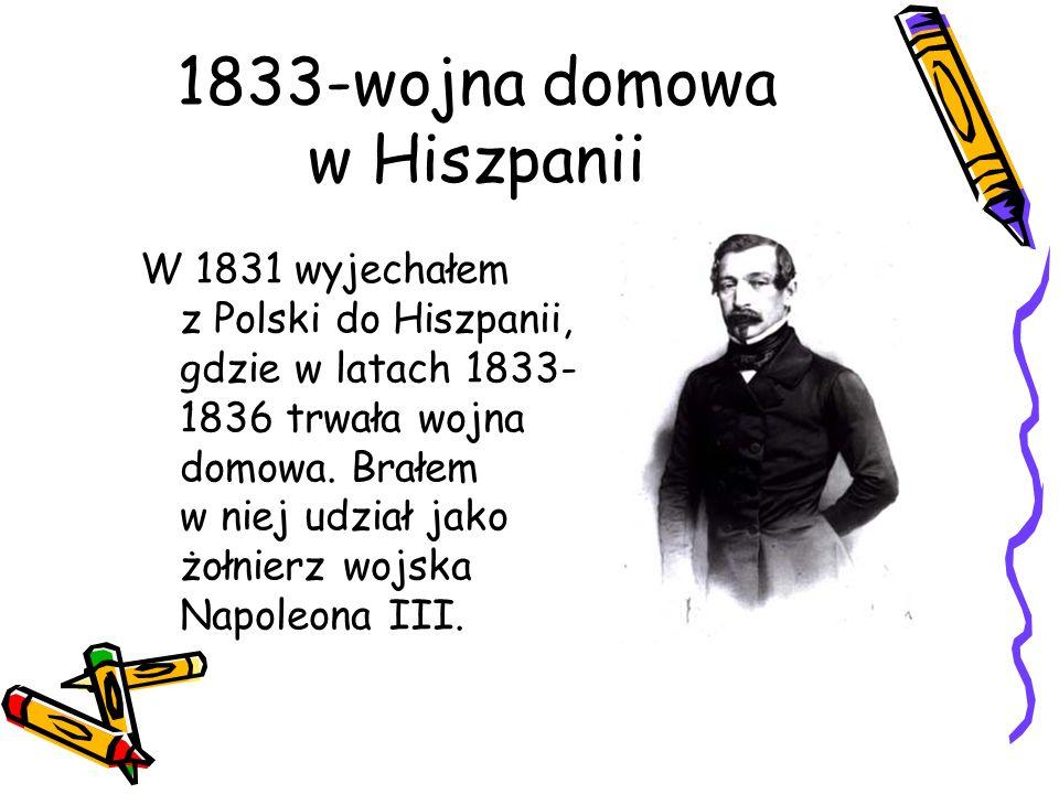 1833-wojna domowa w Hiszpanii W 1831 wyjechałem z Polski do Hiszpanii, gdzie w latach 1833- 1836 trwała wojna domowa. Brałem w niej udział jako żołnie