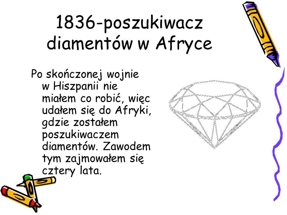 1836-poszukiwacz diamentów w Afryce Po skończonej wojnie w Hiszpanii nie miałem co robić, więc udałem się do Afryki, gdzie zostałem poszukiwaczem diam