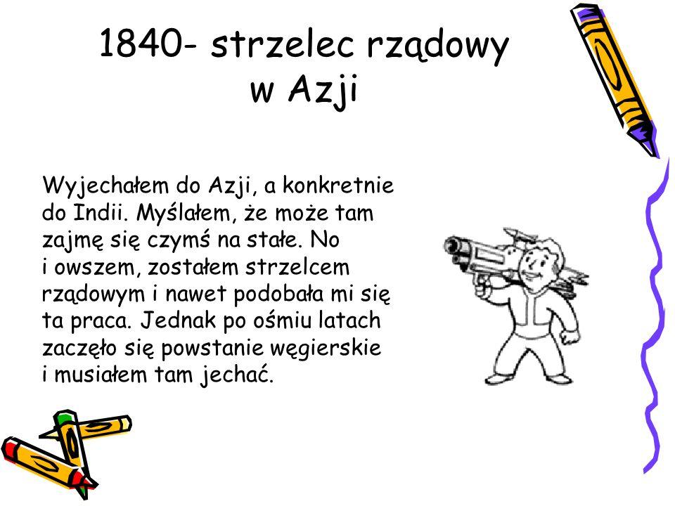 1840- strzelec rządowy w Azji Wyjechałem do Azji, a konkretnie do Indii. Myślałem, że może tam zajmę się czymś na stałe. No i owszem, zostałem strzelc